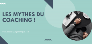 Read more about the article Les mythes du coaching ! (les fausses croyances sur le coaching)